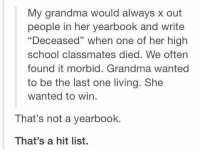 "Grandma, Memes, and 🤖: My grandma would always x out  people in her yearbook and write  ""Deceased"" when one of her high  school classmates died. We often  found it morbid. Grandma wanted  to be the last one living. She  wanted to win.  That's not a yearbook.  That's a hit list. That's a hit list 😂😂"
