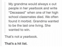 "Memes, 🤖, and High School: My grandma would always x out  people in her yearbook and write  ""Deceased"" when one of her high  school classmates died. We often  found it morbid. Grandma wanted  to be the last one living. She  wanted to win.  That's not a yearbook.  That's a hit list. That's a hit list 😂😂"