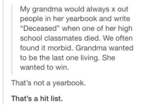 "Dank, 🤖, and High School: My grandma would always x out  people in her yearbook and write  ""Deceased"" when one of her high  school classmates died. We often  found it morbid. Grandma wanted  to be the last one living. She  wanted to win.  That's not a yearbook.  That's a hit list. Better don't mess with granny"