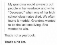 """<p>Hit List Grandma via /r/dank_meme <a href=""""http://ift.tt/2y7RKbg"""">http://ift.tt/2y7RKbg</a></p>: My grandma would always x out  people in her yearbook and write  """"Deceased"""" when one of her high  school classmates died. We often  found it morbid. Grandma wanted  to be the last one living. She  wanted to win.  40  That's not a yearbook.  That's a hit list. <p>Hit List Grandma via /r/dank_meme <a href=""""http://ift.tt/2y7RKbg"""">http://ift.tt/2y7RKbg</a></p>"""