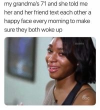 <p>Grandma and her friend</p>: my grandma's 71 and she told me  her and her friend text each other a  happy face every morning to make  sure they both woke up <p>Grandma and her friend</p>