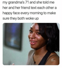 Abc, Happy, and Http: my grandma's 71 and she told me  her and her friend text each other a  happy face every morning to make  sure they both woke up  abc Awwwwww via /r/wholesomememes http://bit.ly/2AM3VcZ