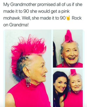 Grandma, Pink, and Rock On: My Grandmother promised all of us if she  made it to 90 she would get a pink  mohawk. Well, she made it to 90 Rock  on Grandma! Rock on Grandma!