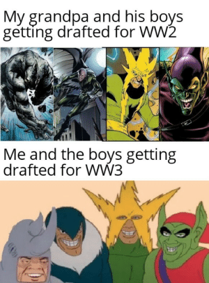 Way in over our head: My grandpa and his boys  getting drafted for WW2  Me and the boys getting  drafted for WW3 Way in over our head