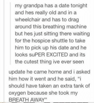 "That's cute via /r/wholesomememes https://ift.tt/2AztDkr: my grandpa has a date tonight  and hes really old and in a  wheelchair and has to drag  around this breathing machine  but hes just sitting there waiting  for the hospice shuttle to take  him to pick up his date and he  looks suPER EXCITED and its  the cutest thing ive ever seen  update he came home and i asked  him how it went and he said, ""i  should have taken an extra tank of  oxygen because she took my  BREATH AWAY"" That's cute via /r/wholesomememes https://ift.tt/2AztDkr"