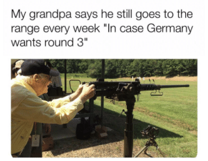 "Grandpa, Germany, and Case: My grandpa says he still goes to the  range every week ""In case Germany  wants round 3"""