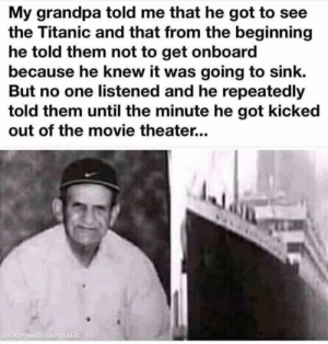 Me_Irl: My grandpa told me that he got to see  the Titanic and that from the beginning  he told them not to get onboard  because he knew it was going to sink.  But no one listened and he repeatedly  told them until the minute he got kicked  out of the movie theater...  made with mematic Me_Irl