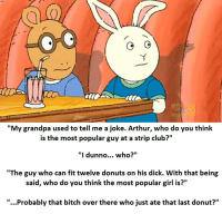 """My grandpa used to tell me a joke. Arthur, who do you think  is the most popular guy at a strip club?""  ""I dunno...  who?""  ""The guy who can fit twelve donuts on his dick. With that being  said, who do you think the most popular girl is?""  ""...Probably that bitch over there who just ate that last donut?"" Arthur and Buster scope out a new titty bar."