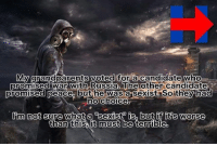 Memes, Russia, and Candide: My  grandparents voted for a candidate who  oromised with Russia.  The candidate  Soithey  promised peace but he was ar  no choice  Inn not sure what a sexistm ish but if it's worse  than this it must be  terrible