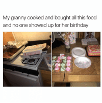 Birthday, Food, and Heat: My granny cooked and bought all this food  and no one showed up for her birthday I'm so sad :( tell her to heat that food up because I'm coming over