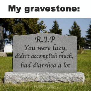 I will be written about in history books: My gravestone:  R.1.P  You were lazy,  didn't accomplish much,  had diarrhea a lot I will be written about in history books