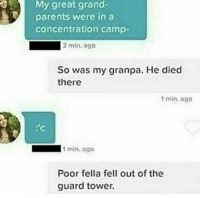 "Memes, Parents, and Http: My great grand-  parents were in a  concentration camp-  2 min. ago  So was my granpa. He died  there  1 min. ago  1 min. ago  Poor fella fell out of the  guard tower. <p>Granpa took a tumble via /r/memes <a href=""http://ift.tt/2EPBjCS"">http://ift.tt/2EPBjCS</a></p>"