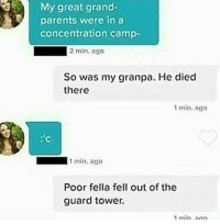 "Dank, Meme, and Parents: My great grand-  parents were in a  concentration camp-  2 min. ago  So was my granpa. He died  there  1 min, ago  min.ago  Poor fella fell out of the  guard tower  1min ario <p>Sieg Hiel! via /r/dank_meme <a href=""http://ift.tt/2iTDbOx"">http://ift.tt/2iTDbOx</a></p>"