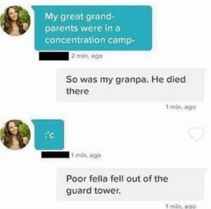 Parents, Grand, and Fella: My great grand-  parents were in a  concentration camp-  2 min. ago  So was my granpa. He died  there  1 min. ago  1 min. ago  Poor fella fell out of the  guard tower.  1 min, ago Poor fella.