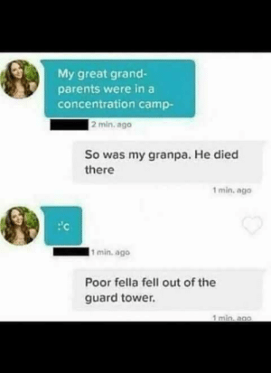 Parents, Grand, and Fella: My great grand-  parents were in a  concentration camp-  2 min. ago  So was my granpa. He died  there  1 min. ag0  Poor fella fell out of the  guard tower.  1 min, ago Well he did die there