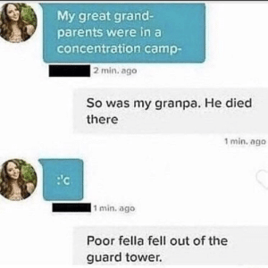 Parents, Dank Memes, and Grand: My great grand-  parents were in a  concentration camp-  |2 min. ago  So was my granpa. He died  there  1 min. ago  1 min. ago  Poor fella fell out of the  guard tower. This makes me führerious