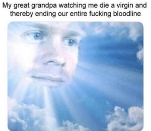 Fucking, Virgin, and Grandpa: My great grandpa watching me die a virgin and  thereby ending our entire fucking bloodline