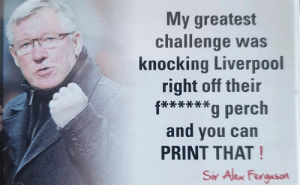 True quote..: My greatest  challenge was  knocking Liverpool  right off their  f****g perch  and you can  PRINT THAT!  Sir Alex Ferguson True quote..