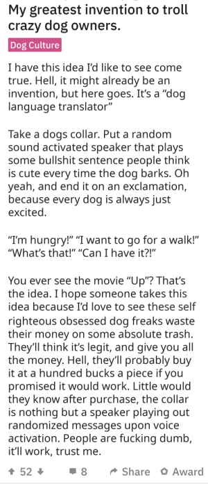"""THIS is his """"greatest"""" invention?: My greatest invention to troll  crazy dog owners.  Dog Culture  I have this idea I'd like to see come  true. Hell, it might already be an  invention, but here goes. It's a """"dog  language translator""""  Take a dogs collar. Put a random  sound activated speaker that plays  some bullshit sentence people think  is cute every time the dog barks. Oh  yeah, and end it on an exclamation,  because every dog is always just  excited.  """"I'm hungry!"""" """"I want to go for a walk!""""  """"What's that!"""" """"Can I have it?!""""  You ever see the movie """"Up""""? That's  the idea. I hope someone takes this  idea because I'd love to see these self  righteous obsessed dog freaks waste  their money on some absolute trash.  They'll think it's legit, and give you all  the money. HellI, they'll probably buy  it at a hundred bucks a piece if you  promised it would work. Little would  they know after purchase, the collar  is nothing but a speaker playing out  randomized messages upon voice  activation. People are fucking dumb,  it'll work, trust me.  52  Share Award THIS is his """"greatest"""" invention?"""