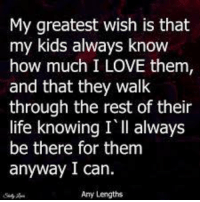 thats my kid: My greatest wish is that  my kids always know  how much I LOVE them,  and that they walk  through the rest of their  life knowing I'll always  be there for them  anyway I can.  Any Lengths