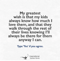 <3 My greatest wish.  #inspirational #quotes: My greatest  wish is that my kids  always know how much I  love them, and that they  walk through the rest of  their lives knowing I'll  always be there for them  anyway I can.  Type 'Yes' if you agree.  Inspirational  Quotes Genie <3 My greatest wish.  #inspirational #quotes