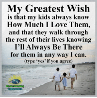 "Memes, Forever, and Kids: My Greatest Wish  is that my kids always know  How Much I Love Them,  and that they walk through  the rest of their lives knowing  I'll Always Be There  for them in any way I can.  (type ""yes' if you agree)  Understanding  Compassion Understanding Compassion <3  ""I'll love you forever, I'll like you for always. For all time to me, my baby you'll be."" <3"