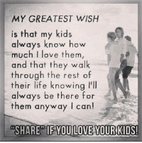 thats my kid: MY GREATEST WISH  is that my kids  always know how  much I love them  and that they walk  through the rest of  their life knowing l'll  always be there for  them anyway I can  SHARE IF YOUILOVE YOUR KIDS!
