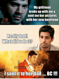 Memes, Boyfriend, and 🤖: My grlfriend  broke up with me 8  sent me her pictures  with her new boyfriend  www.rvcj in  Really bad!  What did u do p  IKES  www.rvcj in  I sent it to  her dad.... BC