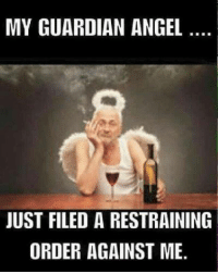 Angel: MY GUARDIAN ANGEL  JUST FILED A RESTRAINING  ORDER AGAINST ME.