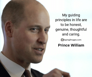 20 Prince William Quotes on Duty, Honor and Family #sayingimages #princewilliamquotes #princewilliam #quotes: My guiding  principles in life are  to be honest,  genuine, thoughtful  and caring.  SayingImages.com  Prince William 20 Prince William Quotes on Duty, Honor and Family #sayingimages #princewilliamquotes #princewilliam #quotes