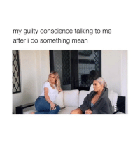 Mean, Girl Memes, and Conscience: my guilty conscience talking to me  after i do something mean i relate to this so much SKSKSJDJ