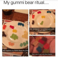 Kanye, Memes, and Thank You: My gummi bear ritual  og  And I eat them till Ihave all the same number  of each color...  Yes I organize my Gummi Bears by color  Then I eat of each until they all gone... thank you kanye, very cool