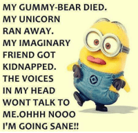 nooo: MY GUMMY BEAR DIED.  MY UNICORN  RAN AWAY.  MY IMAGINARY  FRIEND GOT  KIDNAPPED.  THE VOICES  IN MY HEAD  WONT TALK TO  ME OHHH NOOO  I'M GOING SANE!!