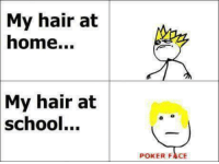 Poker Faces: My hair at  home...  My hair at  school  POKER FACE