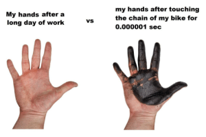 Me. Yesterday.: my hands after touching  My hands after a  long day of work  the chain of my bike for  0.000001 sec  VS Me. Yesterday.