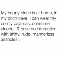 Af, Bitch, and Funny: My happy place is at home, in  my bitch cave. I can wear my  comfy pajamas, consume  alcohol, & have no interaction  with shifty, rude, mannerless  assholes Same af @crazybitchprobs_ 🙌🏻😭
