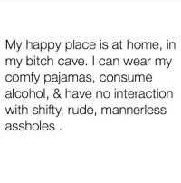 Bitch, Memes, and Rude: My happy place is at home, in  my bitch cave. I can wear my  comfy pajamas, consume  alcohol, & have no interaction  with shifty, rude, mannerless  assholes Bliss 😊 @1foxybitch @1foxybitch 1foxybitch goodgirlwithbadthoughts 💅🏼