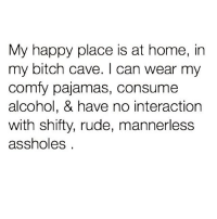 Bitch, Rude, and Alcohol: My happy place is at home, irn  my bitch cave. I can wear my  comfy pajamas, consume  alcohol, & have no interaction  with shifty, rude, mannerless  assholess To the bitch cave @newyorkcitylady 😁🙌🏽💯🍸 ♻️ Follow @newyorkcitylady @newyorkcitylady 💕
