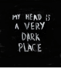 Dark Place: MY HEAD I  A VERY  DARK  PLACE