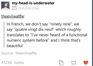 "Omlette du fromageomg-humor.tumblr.com: my-head-is-underwater  celestial-crap  theevilwaffle  In French, we don't say ""ninety nine"", we  say ""quatre vingt dix neuf"" which roughly  translates to ""I've never heard of a functional  numeric system before"" and I think thats  beautiful  Source: theevilwaffle  41236 notes Omlette du fromageomg-humor.tumblr.com"