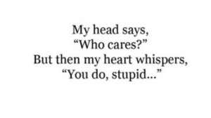 "who cares: My head says,  ""Who cares?""  But then my heart whispers,  ""You do, stupid...""  35"