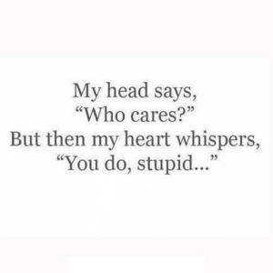 "https://iglovequotes.net/: My head says,  ""Who cares?""  But then my heart whispers,  ""You do, stupid.."" https://iglovequotes.net/"