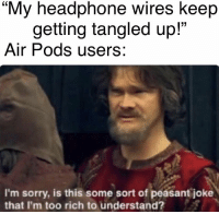 "Sorry, Bank, and Peasant: ""My headphone wires keep  getting tangled up!""  Air Pods users:  I'm sorry, is this some sort of peasant joke  that I'm too rich to understand? Ouch, right in the bank account"