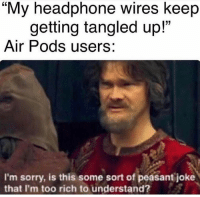 "Sorry, Peasant, and Tangled: ""My headphone wires keep  getting tangled up!'""  Air Pods users:  I'm sorry, is this some sort of peasant joke  that I'm too rich to understand? Air Pods are 🔥"