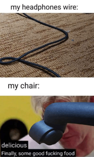 Me irl: my headphones wire:  my chair:  |delicious  Finally, some good fucking food Me irl