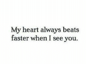 When I See You: My heart always beats  faster when I see you.