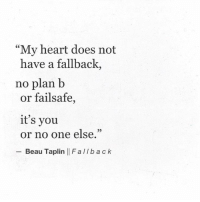"""no plan: """"My heart does not  have a fallback,  no plan b  or failsafe,  it's you  or no one else.""""  - Beau Taplin 