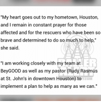 "At-St, Beyonce, and Memes: ""My heart goes out to my hometown, Houston,  and I remain in constant prayer for those  affected and for the rescuers who have been so  e and determined to do som  she said.  ""I am working closely with my team at  BeyGOOD as well as my pastor (Rudy Rasmus  at St. John's in downtown Houston) to  implement a plan to help as many as we can.""  T.COM Beyonce pledges to help with HurricaneHarvey relief efforts (swipe)"