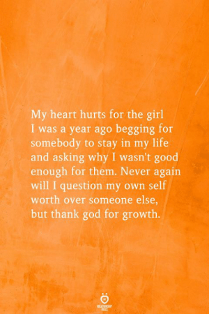 God, Life, and Girl: My heart hurts for the girl  I was a year ago begging for  somebody to stay in my life  and asking why I wasn't good  enough for them. Never again  will I question my own self  worth over someone else,  but thank god for growth.  REATIONSHP  ES