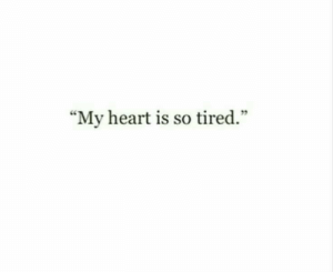 "so tired: ""My heart is so tired."""